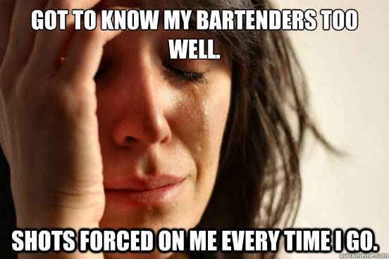 got to know my bartenders too well shots forced on me every - First World Problems