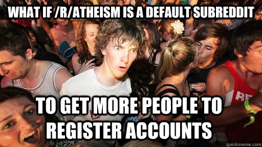 what if ratheism is a default subreddit to get more people - Sudden Clarity Clarence