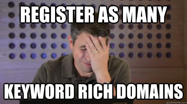 register as many keyword rich domains - Facepalm Matt Cutts