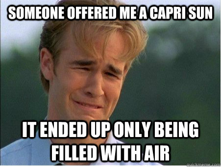 someone offered me a capri sun it ended up only being filled - 1990s Problems
