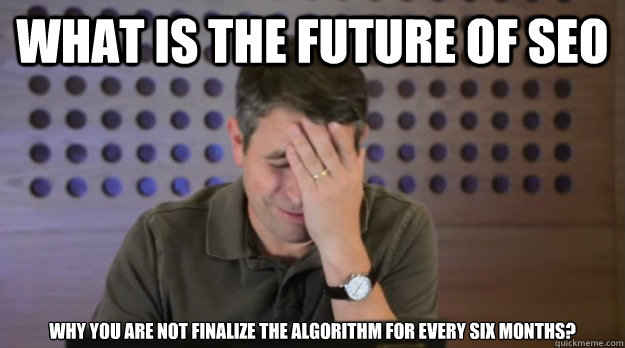 what is the future of seo why you are not finalize the algor - Facepalm Matt Cutts