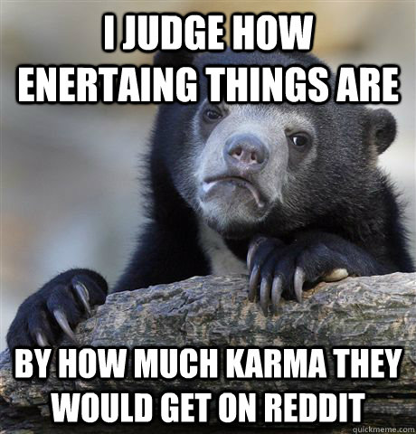 i judge how enertaing things are by how much karma they woul - Confession Bear