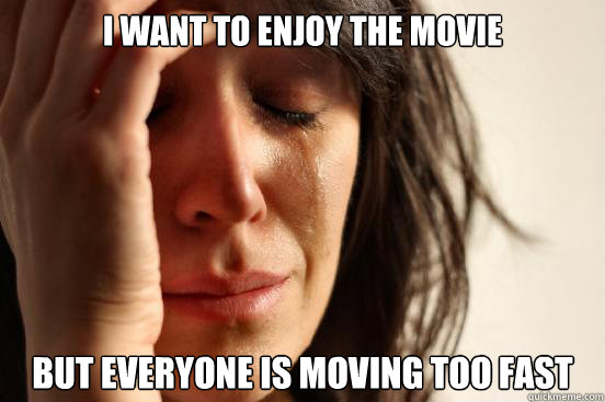 i want to enjoy the movie but everyone is moving too fast - First World Problems