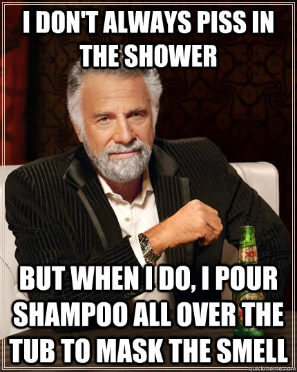 i dont always piss in the shower but when i do i pour sham - The Most Interesting Man In The World