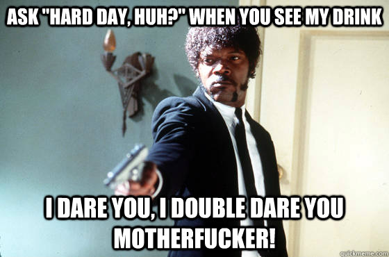 ask hard day huh when you see my drink i dare you i dou - I Double Dare You