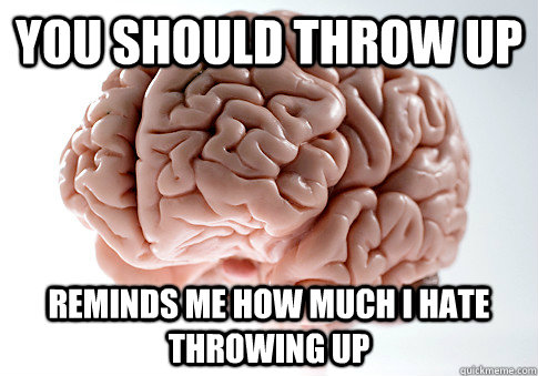 you should throw up reminds me how much i hate throwing up - Scumbag Brain