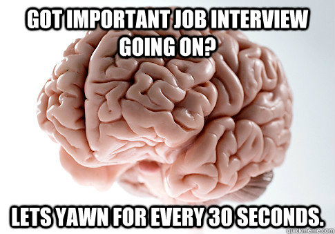 got important job interview going on lets yawn for every 30 - Scumbag Brain
