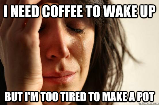 i need coffee to wake up but im too tired to make a pot - First World Problems