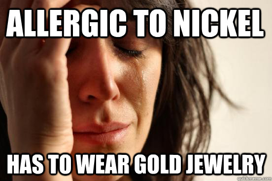 allergic to nickel has to wear gold jewelry - First World Problems