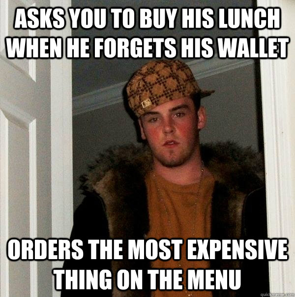asks you to buy his lunch when he forgets his wallet orders  - Scumbag Steve