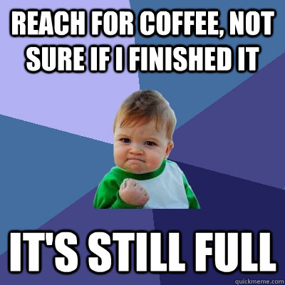 reach for coffee not sure if i finished it its still full - Success Kid