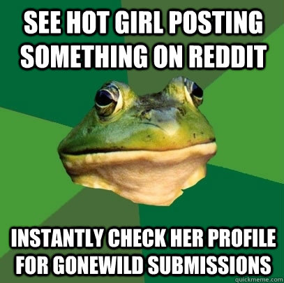 see hot girl posting something on reddit instantly check her - Foul Bachelor Frog