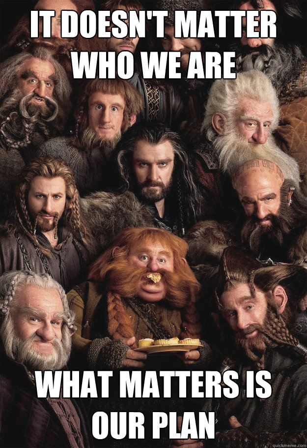 it doesnt matter who we are what matters is our plan - Conspiring Dwarves