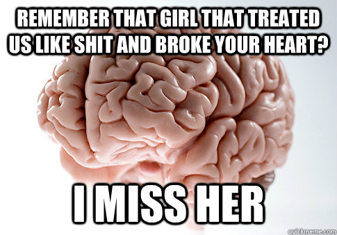 remember that girl that treated us like shit and broke your  - Scumbag Brain