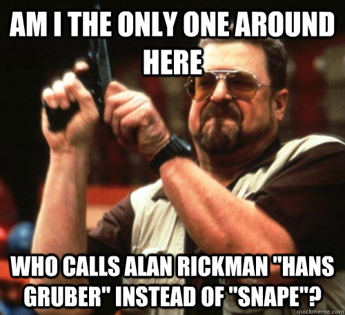am i the only one around here who calls alan rickman hans g - Am I The Only One Around Here
