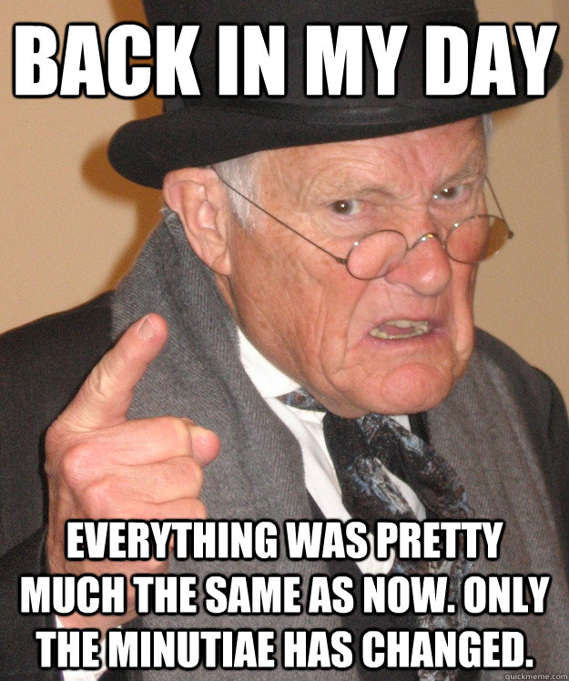 back in my day everything was pretty much the same as now o - back in my day