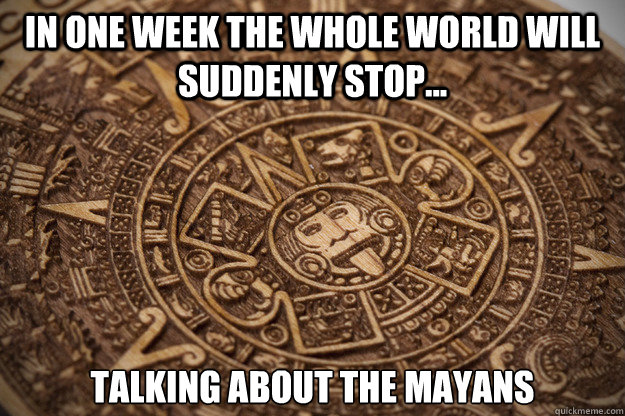 in one week the whole world will suddenly stop talking ab - Bad Luck Mayan