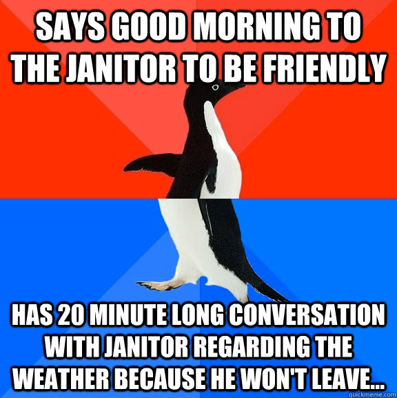 says good morning to the janitor to be friendly has 20 minut - Socially Awesome Awkward Penguin