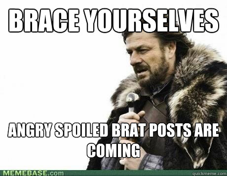 brace yourselves angry spoiled brat posts are coming - BRACE YOURSELF