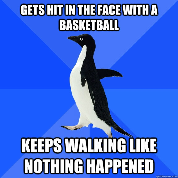 gets hit in the face with a basketball keeps walking like no - Socially Awkward Penguin