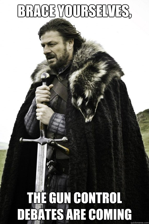 brace yourselves the gun control debates are coming - Brace yourself