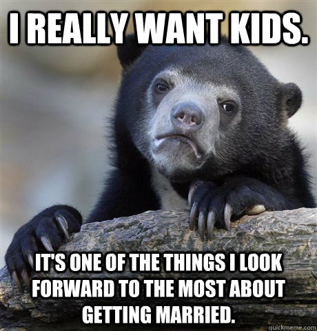 i really want kids its one of the things i look forward to - Confession Bear