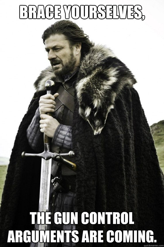 brace yourselves the gun control arguments are coming - Brace yourself