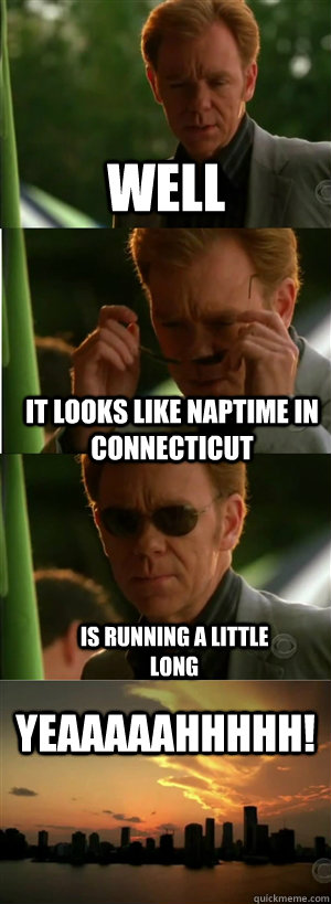 well it looks like naptime in connecticut is running a littl - CSI Miami Style