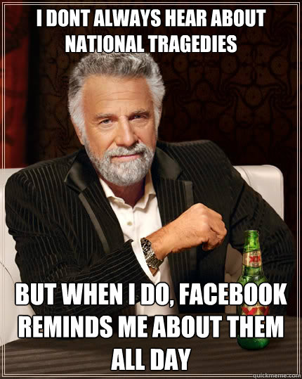 i dont always hear about national tragedies but when i do f - The Most Interesting Man In The World