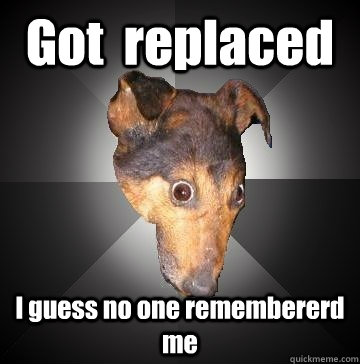 got replaced i guess no one remembererd me - Depression Dog