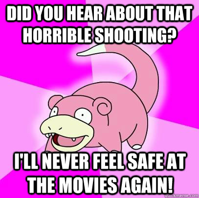 did you hear about that horrible shooting ill never feel s - Slowpoke