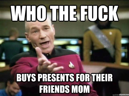 who the fuck buys presents for their friends mom - why the fuck picard