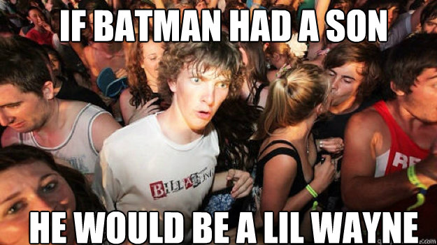 if batman had a son he would be a lil wayne - sudden clarity Clarence.