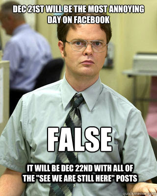 dec 21st will be the most annoying day on facebook false it - Correcting Schrute