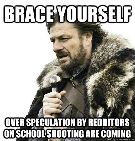 brace yourself over speculation by redditors on school shoot - BRACE YOURSELF - ANNOYING SNOW PICTURES ARE COMING