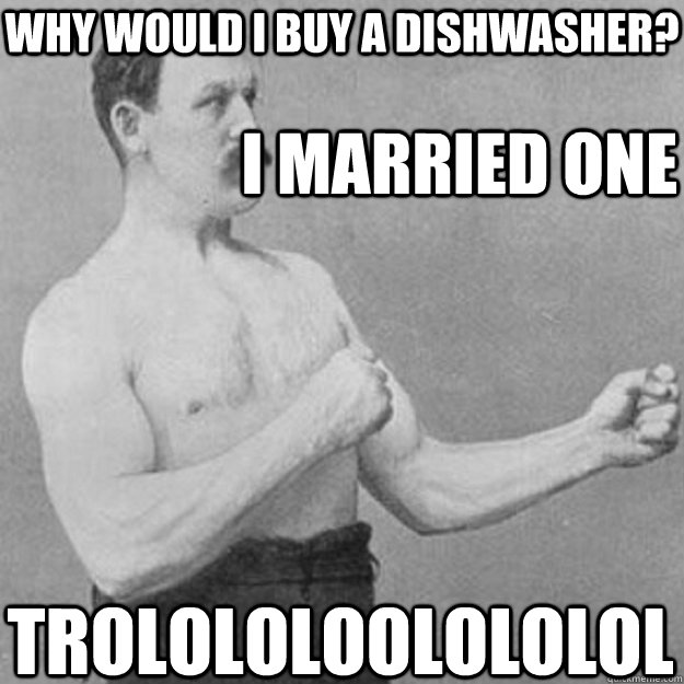why would i buy a dishwasher i married one trolololoolololo - overly manly man