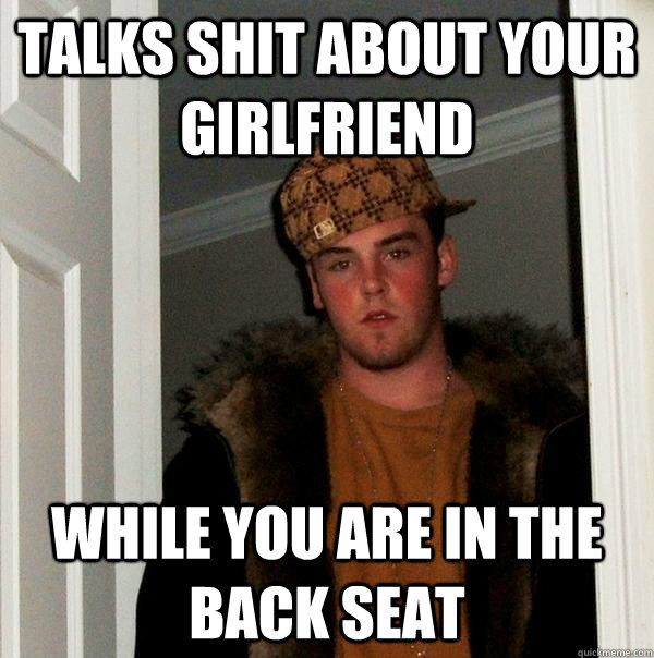talks shit about your girlfriend while you are in the back  - Scumbag Steve