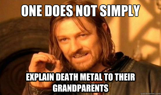 one does not simply explain death metal to their grandparent - Boromir