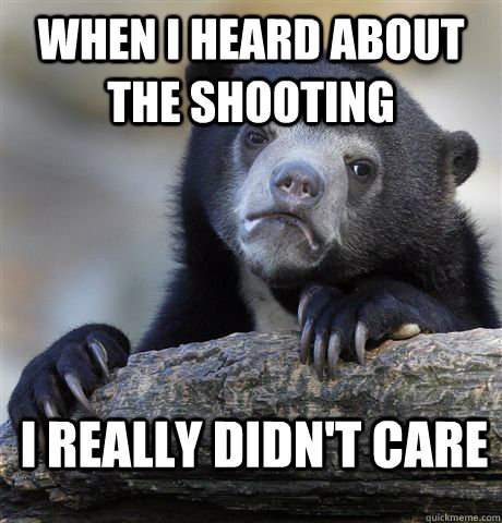 when i heard about the shooting i really didnt care - Confession Bear