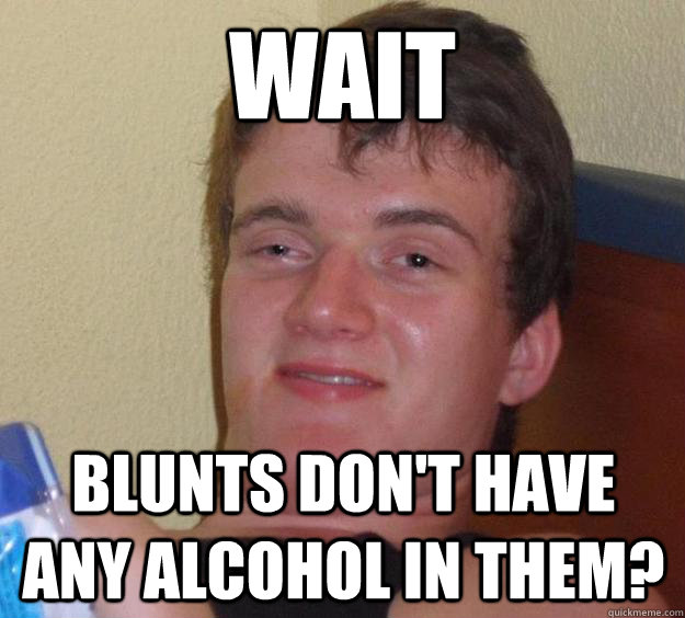 wait blunts dont have any alcohol in them - 10 Guy