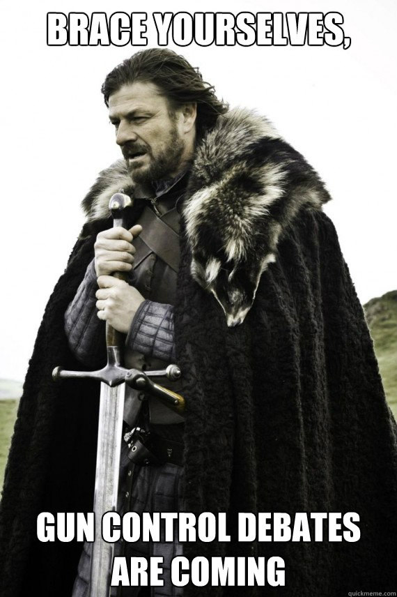 brace yourselves gun control debates are coming  - Brace yourself