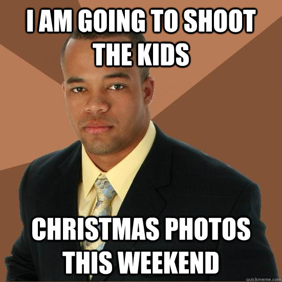 i am going to shoot the kids christmas photos this weekend - Successful Black Man Meth