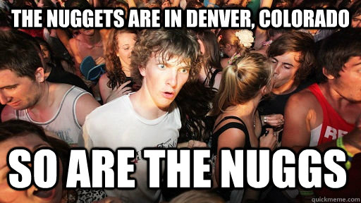the nuggets are in denver colorado so are the nuggs - Sudden Clarity Clarence
