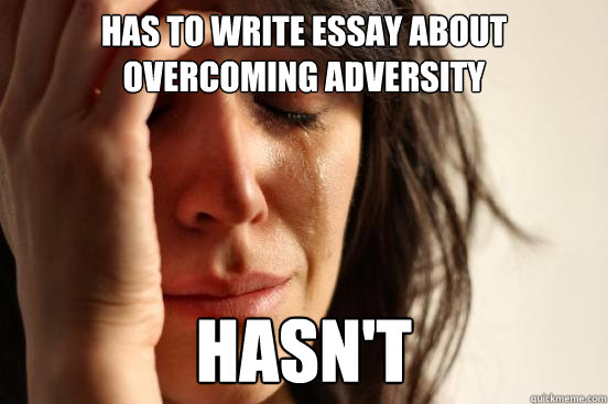 has to write essay about overcoming adversity hasnt - First World Problems