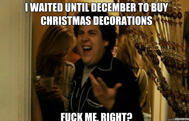 i waited until december to buy christmas decorations fuck me - fuck me right