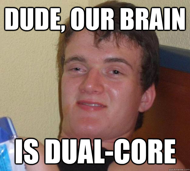dude our brain is dualcore - 10 Guy