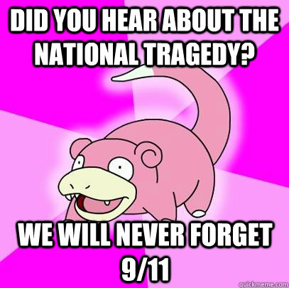 did you hear about the national tragedy we will never forge - Slowpoke