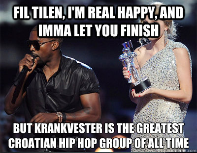 fil tilen im real happy and imma let you finish but krank - Imma let you finish
