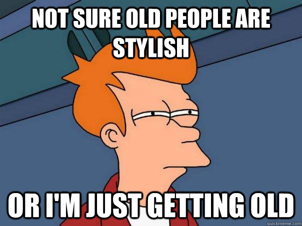 not sure old people are stylish or im just getting old - Futurama Fry