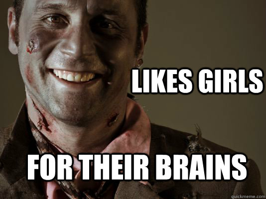 likes girls for their brains - Gentleman Zombie